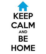KEEP CALM AND BE HOME