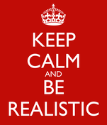 KEEP CALM AND BE REALISTIC