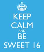KEEP CALM AND BE SWEET 16
