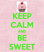 KEEP CALM AND BE SWEET