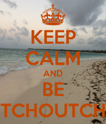 KEEP CALM AND BE TCHOUTCH