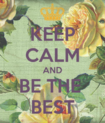 KEEP CALM AND BE THE  BEST