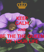 KEEP CALM AND BE THE THE QUEEN OF YOUR LIFE