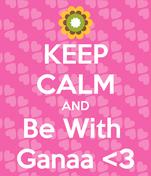 KEEP CALM AND Be With  Ganaa <3