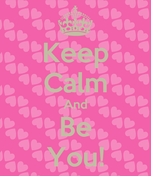 Keep Calm And Be You!