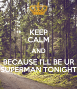 KEEP CALM AND BECAUSE I'LL BE UR SUPERMAN TONIGHT