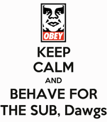 KEEP CALM AND BEHAVE FOR THE SUB, Dawgs
