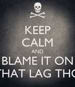 KEEP CALM AND BLAME IT ON THAT LAG THO