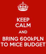 KEEP CALM AND BRING 600kPLN TO MICE BUDGET