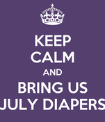 KEEP CALM AND BRING US JULY DIAPERS