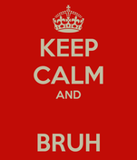 KEEP CALM AND  BRUH