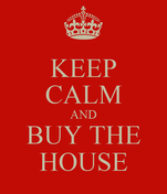 KEEP CALM AND BUY THE HOUSE