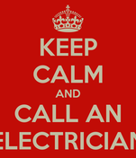 KEEP CALM AND CALL AN ELECTRICIAN