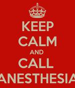 KEEP CALM AND  CALL  ANESTHESIA
