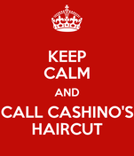KEEP CALM AND CALL CASHINO'S HAIRCUT