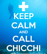 KEEP CALM AND CALL CHICCHI