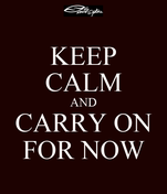 KEEP CALM AND CARRY ON FOR NOW