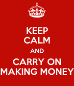KEEP CALM AND CARRY ON MAKING MONEY