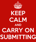 KEEP CALM AND CARRY ON SUBMITTING