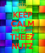 KEEP CALM AND CARRY THEEZ NUTZ
