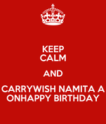 KEEP CALM AND CARRYWISH NAMITA A ONHAPPY BIRTHDAY