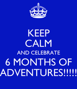 KEEP CALM AND CELEBRATE 6 MONTHS OF ADVENTURES!!!!!