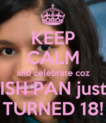 KEEP CALM and celebrate coz ISH PAN just TURNED 18!
