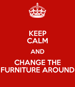 KEEP CALM AND CHANGE THE FURNITURE AROUND