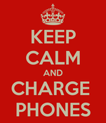 KEEP CALM AND CHARGE  PHONES