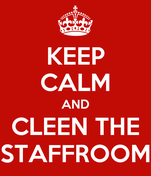 KEEP CALM AND CLEEN THE STAFFROOM
