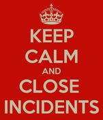KEEP CALM AND CLOSE  INCIDENTS