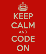 KEEP CALM AND CODE ON