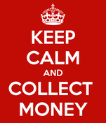 KEEP CALM AND COLLECT  MONEY