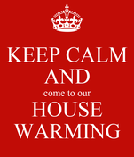 KEEP CALM AND come to our HOUSE WARMING