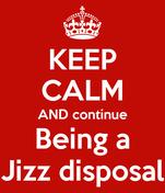 KEEP CALM AND continue Being a Jizz disposal