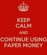 KEEP CALM AND CONTINUE USING PAPER MONEY