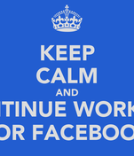 KEEP CALM AND CONTINUE WORKING FOR FACEBOOK