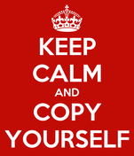 KEEP CALM AND COPY YOURSELF