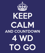 KEEP CALM AND COUNTDOWN 4 WD TO GO