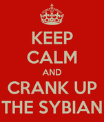 KEEP CALM AND CRANK UP THE SYBIAN