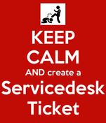 KEEP CALM AND create a Servicedesk Ticket