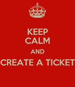KEEP CALM AND CREATE A TICKET