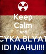 Keep Calm And CYKA BLYAT IDI NAHUI!!!