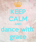 KEEP CALM AND dance with  grace