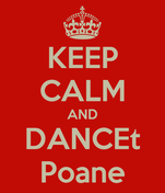 KEEP CALM AND DANCEt Poane