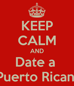 KEEP CALM AND Date a  Puerto Rican
