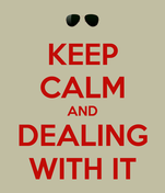 KEEP CALM AND DEALING WITH IT