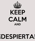 KEEP CALM AND  ¡DESPIERTA!