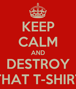 KEEP CALM AND DESTROY THAT T-SHIRT