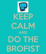 KEEP CALM AND DO THE BROFIST